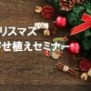 住まいるセミナー「クリスマス寄せ植え教室」